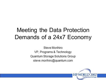 Meeting the Data Protection Demands of a 24x7 Economy Steve Morihiro VP, Programs & Technology Quantum Storage Solutions Group