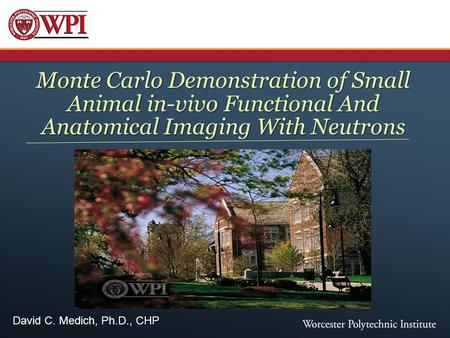 David C. Medich, Ph.D., CHP Monte Carlo Demonstration of Small Animal in-vivo Functional And Anatomical Imaging With Neutrons.