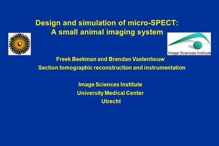 Design and simulation of micro-SPECT: A small animal imaging system Freek Beekman and Brendan Vastenhouw Section tomographic reconstruction and instrumentation.