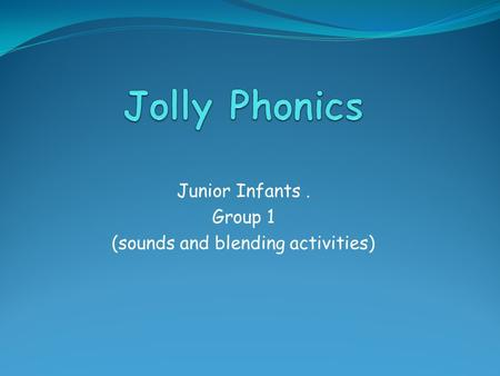 Junior Infants. Group 1 (sounds and blending activities)
