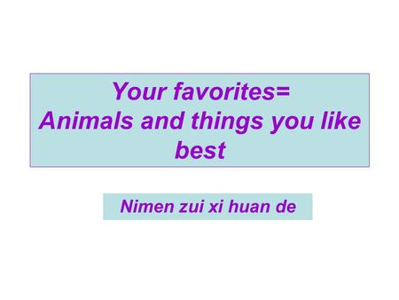 Nimen zui xi huan de Your favorites= Animals and things you like best.