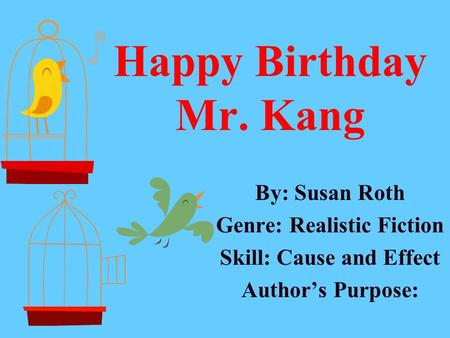 Happy Birthday Mr. Kang By: Susan Roth Genre: Realistic Fiction Skill: Cause and Effect Author's Purpose: