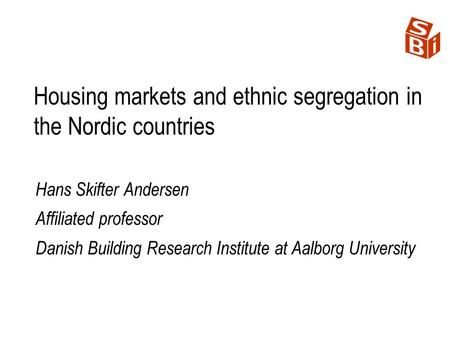 Housing markets and ethnic segregation in the Nordic countries Hans Skifter Andersen Affiliated professor Danish Building Research Institute at Aalborg.