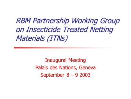 RBM Partnership Working Group on Insecticide Treated Netting Materials (ITNs) Inaugural Meeting Palais des Nations, Geneva September 8 – 9 2003.