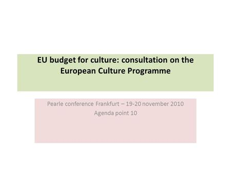 EU budget for culture: consultation on the European Culture Programme Pearle conference Frankfurt – 19-20 november 2010 Agenda point 10.