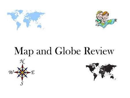 Map and Globe Review. What is a round model of the Earth called? Answer: a globe.