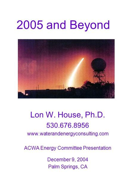 2005 and Beyond Lon W. House, Ph.D. 530.676.8956 www.waterandenergyconsulting.com ACWA Energy Committee Presentation December 9, 2004 Palm Springs, CA.