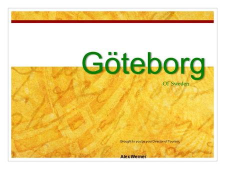 Göteborg Of Sweden Brought to you by your Director of Tourism, Alex Werner.