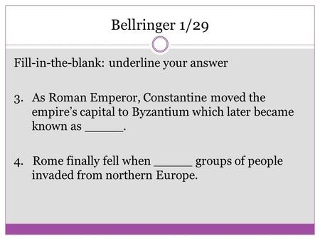 Bellringer 1/29 Fill-in-the-blank: underline your answer 3. As Roman Emperor, Constantine moved the empire's capital to Byzantium which later became known.
