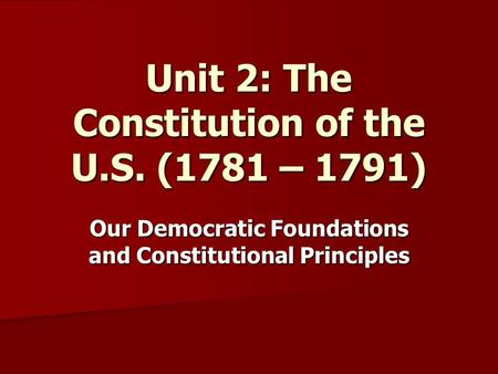 Unit 2: The Constitution of the U.S. (1781 – 1791) Our Democratic Foundations and Constitutional Principles.