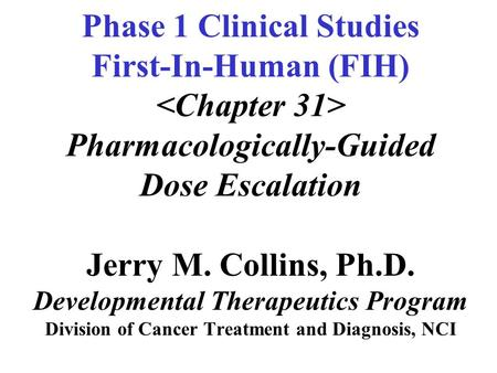 Phase 1 Clinical Studies First-In-Human (FIH) Pharmacologically-Guided Dose Escalation Jerry M. Collins, Ph.D. Developmental Therapeutics Program Division.