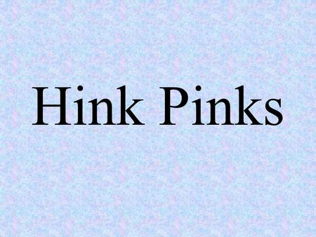 Hink Pinks Hink Pinks are rhyming pairs. These hink pinks help children attend to the relationship between spelling patterns and rhymes. These are found.