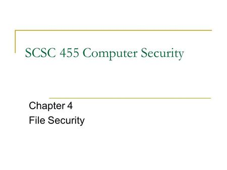 SCSC 455 Computer Security Chapter 4 File Security.