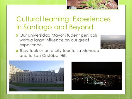 Cultural learning: Experiences in Santiago and Beyond  Our Universidad Mayor student pen pals were a large influence on our great experience.  They took.