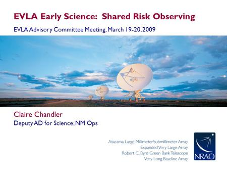 EVLA Early Science: Shared Risk Observing EVLA Advisory Committee Meeting, March 19-20, 2009 Claire Chandler Deputy AD for Science, NM Ops.