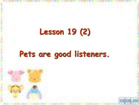 Lesson 19 (2) Lesson 19 (2) Pets are good listeners.
