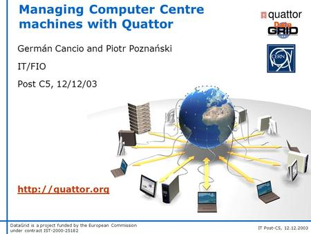 DataGrid is a project funded by the European Commission under contract IST-2000-25182 IT Post-C5, 12.12.2003 Managing Computer Centre machines with Quattor.