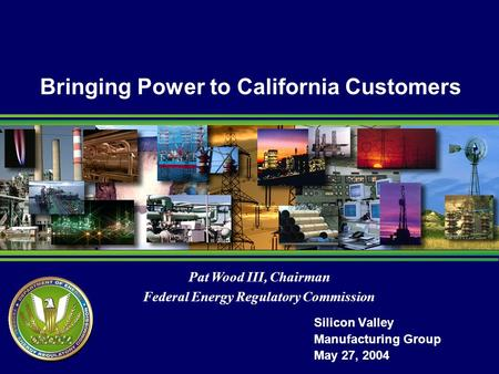 Pat Wood III, Chairman Federal Energy Regulatory Commission Bringing Power to California Customers Silicon Valley Manufacturing Group May 27, 2004.