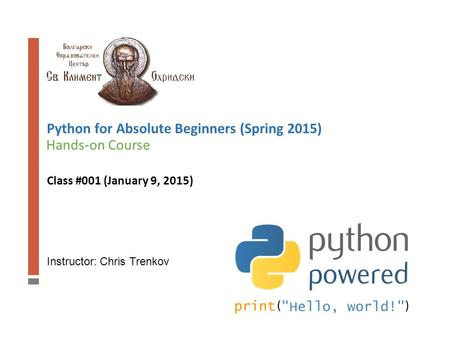 Instructor: Chris Trenkov Hands-on Course Python for Absolute Beginners (Spring 2015) Class #001 (January 9, 2015)