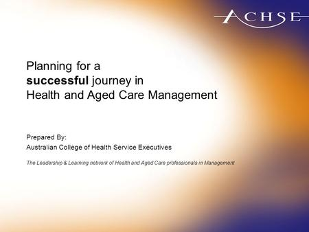 Planning for a successful journey in Health and Aged Care Management Prepared By: Australian College of Health Service Executives The Leadership & Learning.