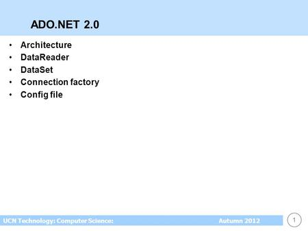 1 UCN Technology: Computer Science: Autumn 2012 ADO.NET 2.0 Architecture DataReader DataSet Connection factory Config file.