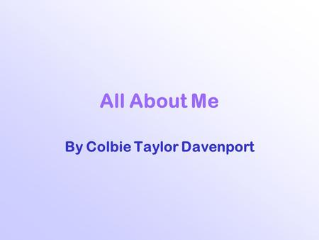 All About Me By Colbie Taylor Davenport. My Family There are six of us…  Mom and Dad  Jasmine, Me (Colbie), Whitney, and Destiney  Well, really seven,