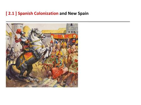 [ 2.1 ] Spanish Colonization and New Spain. Learning Objectives Describe how conquistadors defeated two Native American empires. Explain why Spain settled.