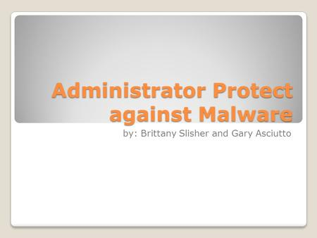 Administrator Protect against Malware by: Brittany Slisher and Gary Asciutto.