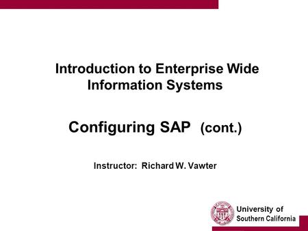 University of Southern California Introduction to Enterprise Wide Information Systems Configuring SAP (cont.) Instructor: Richard W. Vawter.