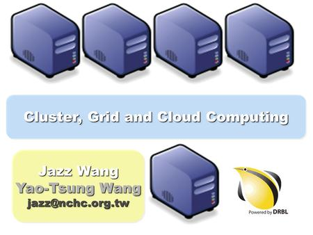 Cluster, Grid and Cloud Computing Jazz Wang Yao-Tsung Wang Jazz Wang Yao-Tsung Wang