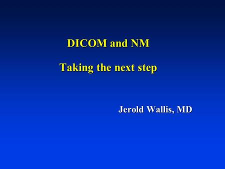 DICOM and NM Taking the next step Jerold Wallis, MD.