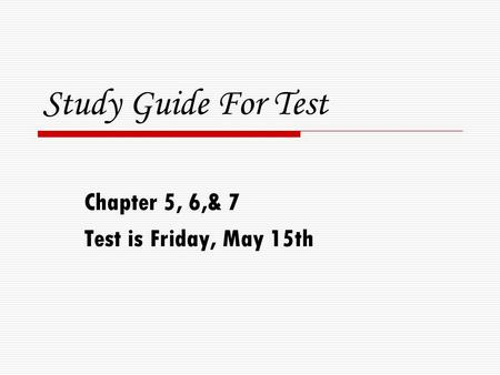 Study Guide For Test Chapter 5, 6,& 7 Test is Friday, May 15th.