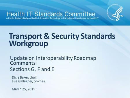 Update on Interoperability Roadmap Comments Sections G, F and E Transport & Security Standards Workgroup Dixie Baker, chair Lisa Gallagher, co-chair March.