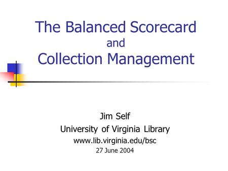 The Balanced Scorecard and Collection Management Jim Self University of Virginia Library www.lib.virginia.edu/bsc 27 June 2004.