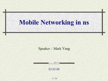1 / 10 Mobile Networking in ns Speaker : Mark Yang 93.03.09.