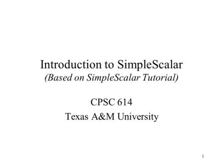 1 Introduction to SimpleScalar (Based on SimpleScalar Tutorial) CPSC 614 Texas A&M University.