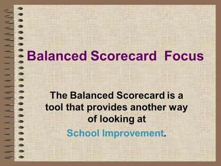 Balanced Scorecard Focus The Balanced Scorecard is a tool that provides another way of looking at School Improvement.