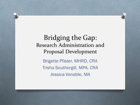 Bridging the Gap: Research Administration and Proposal Development Brigette Pfister, MHRD, CRA Trisha Southergill, MPA, CRA Jessica Venable, MA.