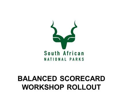 BALANCED SCORECARD WORKSHOP ROLLOUT. PURPOSE  To introduce the Balanced Scorecard to SANParks employees and clarify its intentions as a business performance.