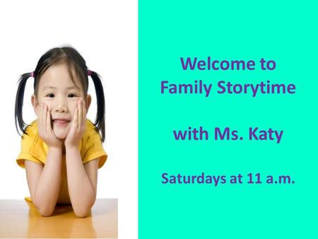 Welcome to Family Storytime with Ms. Katy Saturdays at 11 a.m.