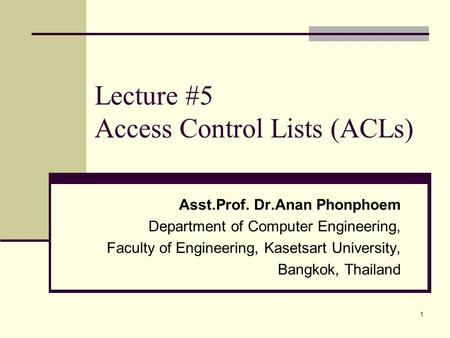 1 Lecture #5 Access Control Lists (ACLs) Asst.Prof. Dr.Anan Phonphoem Department of Computer Engineering, Faculty of Engineering, Kasetsart University,