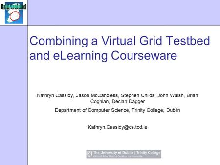 Combining a Virtual Grid Testbed and eLearning Courseware Kathryn Cassidy, Jason McCandless, Stephen Childs, John Walsh, Brian Coghlan, Declan Dagger Department.