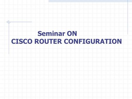 Seminar ON CISCO ROUTER CONFIGURATION. CONTENT Introduction to Router Series of Router Interfaces of Router Types of Router Protocols used in Router Configuring.