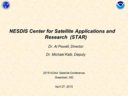 2015 NOAA Satellite Conference Greenbelt, MD April 27, 2015 NESDIS Center for Satellite Applications and Research (STAR) Dr. Al Powell, Director Dr. Michael.