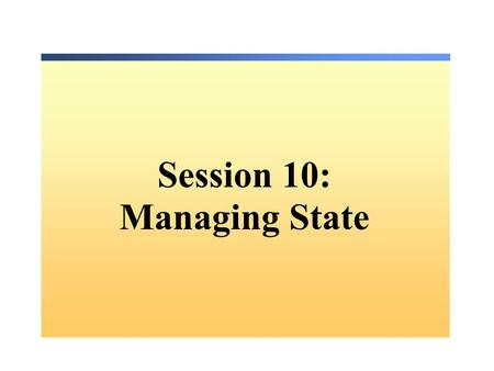 Session 10: Managing State. Overview State Management Types of State Management Server-Side State Management Client-Side State Management The Global.asax.
