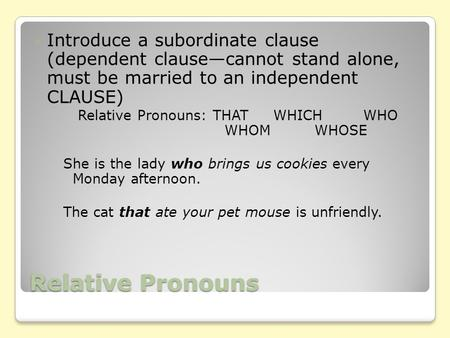 Relative Pronouns Introduce a subordinate clause (dependent clause—cannot stand alone, must be married to an independent CLAUSE) Relative Pronouns: THATWHICHWHO.