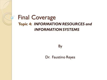 Final Coverage Topic 4: INFORMATION RESOURCES and INFORMATION SYSTEMS By Dr. Faustino Reyes.