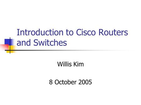 Introduction to Cisco Routers and Switches Willis Kim 8 October 2005.