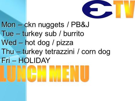 Mon – ckn nuggets / PB&J Tue – turkey sub / burrito Wed – hot dog / pizza Thu – turkey tetrazzini / corn dog Fri – HOLIDAY.