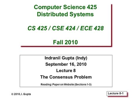 Lecture 8-1 Computer Science 425 Distributed Systems CS 425 / CSE 424 / ECE 428 Fall 2010 Indranil Gupta (Indy) September 16, 2010 Lecture 8 The Consensus.